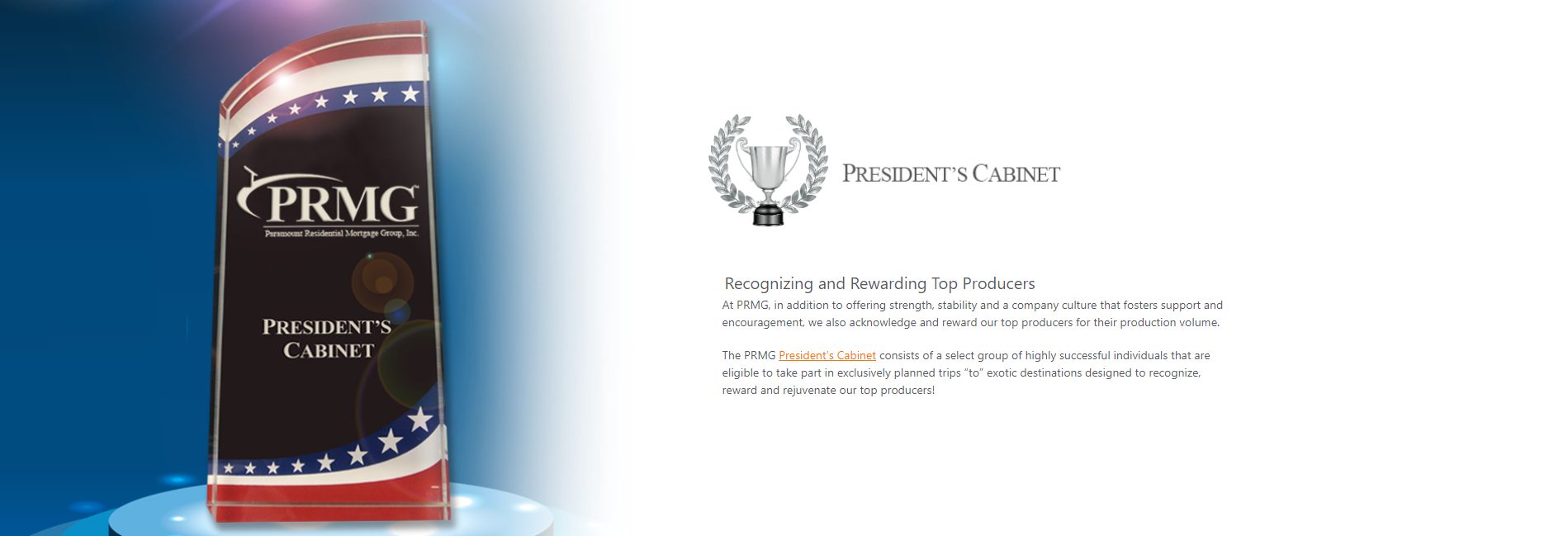 Recognizing and Rewarding Top Producers,At PRMG, in addition to offering strength, stability and a company culture that fosters support and<br> encouragement, we also acknowledge and reward our top producers for their production volume.